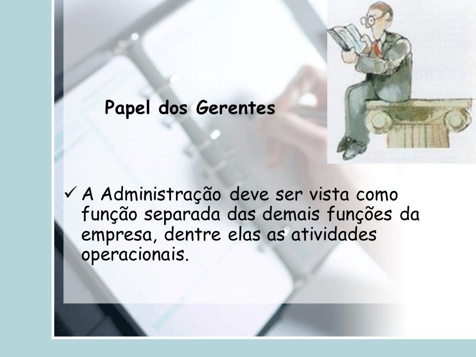 Papel dos Gerentes A Administração deve ser vista como função separada das demais funções da empresa, dentre elas as atividades operacionais.