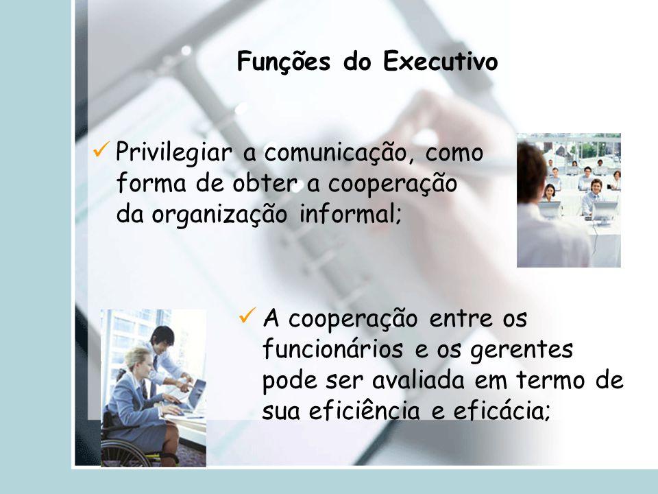 Funções do Executivo Privilegiar a comunicação, como forma de obter a cooperação da organização informal;