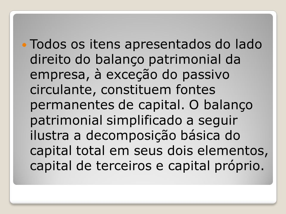 Todos os itens apresentados do lado direito do balanço patrimonial da empresa, à exceção do passivo circulante, constituem fontes permanentes de capital.