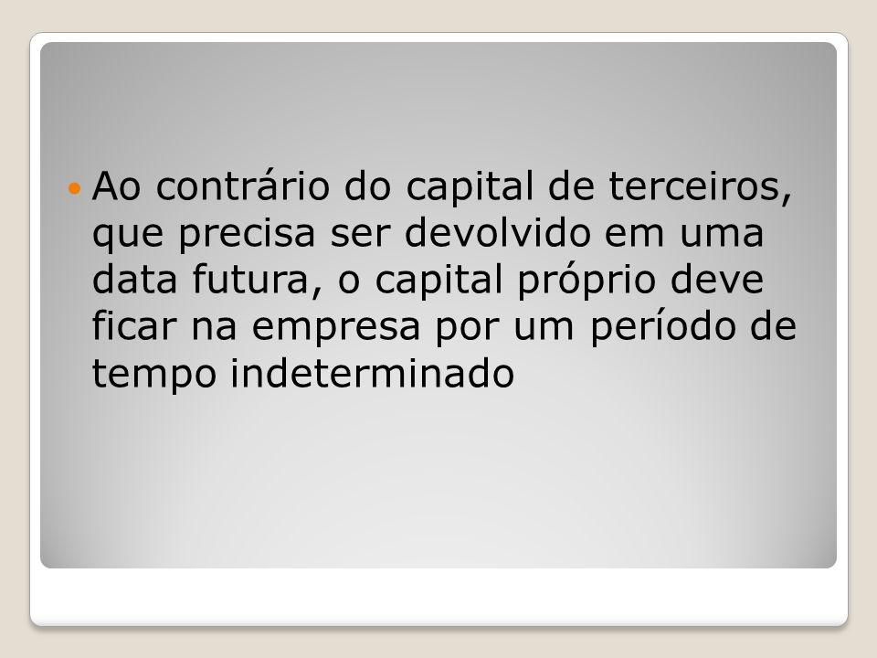 Ao contrário do capital de terceiros, que precisa ser devolvido em uma data futura, o capital próprio deve ficar na empresa por um período de tempo indeterminado