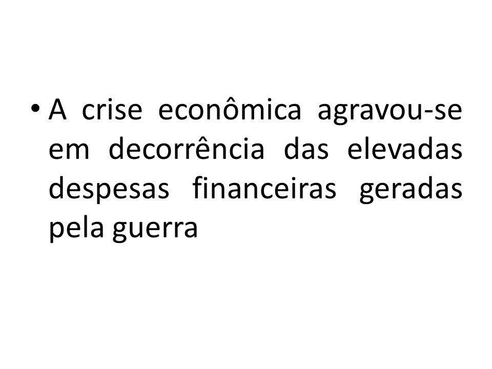 A crise econômica agravou-se em decorrência das elevadas despesas financeiras geradas pela guerra