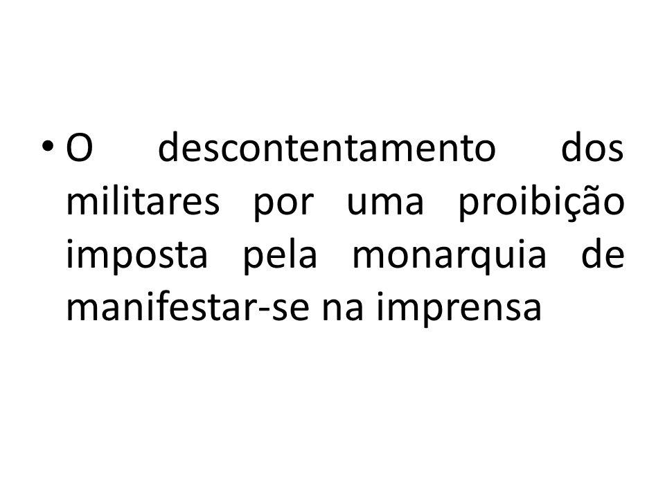 O descontentamento dos militares por uma proibição imposta pela monarquia de manifestar-se na imprensa