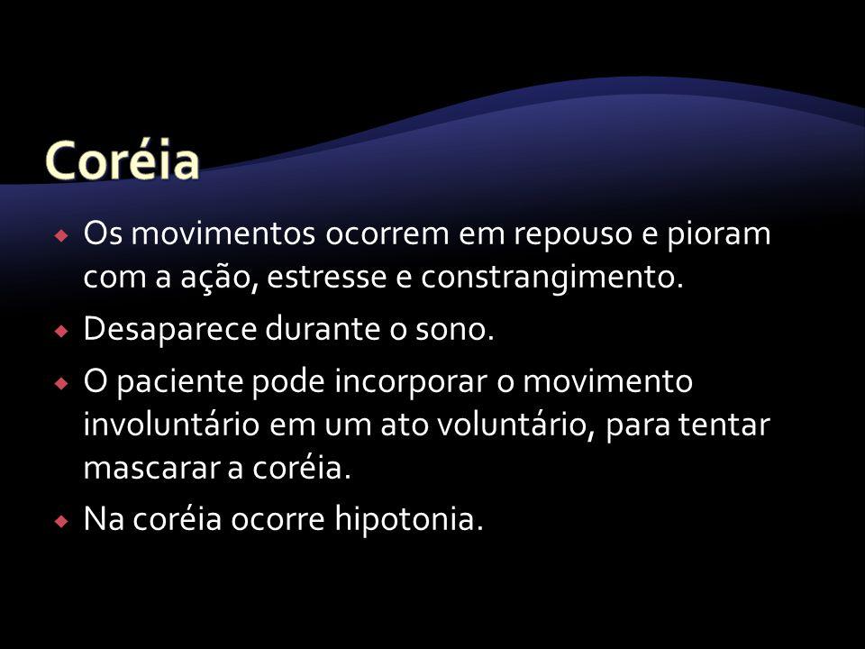 Coréia Os movimentos ocorrem em repouso e pioram com a ação, estresse e constrangimento. Desaparece durante o sono.