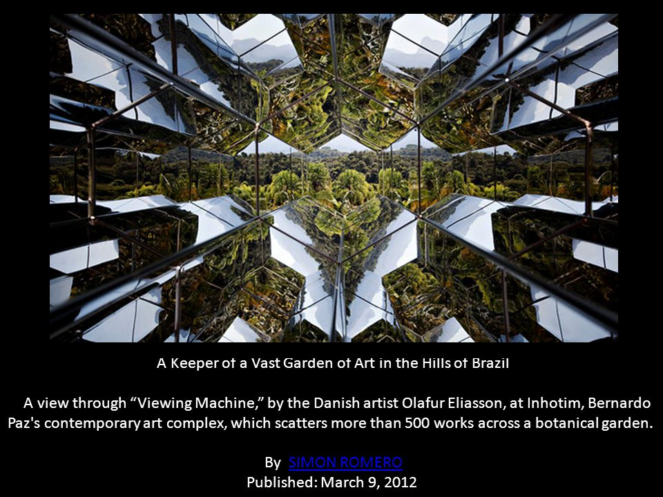 A Keeper of a Vast Garden of Art in the Hills of Brazil A view through Viewing Machine, by the Danish artist Olafur Eliasson, at Inhotim, Bernardo Paz s contemporary art complex, which scatters more than 500 works across a botanical garden. By SIMON ROMERO Published: March 9, 2012