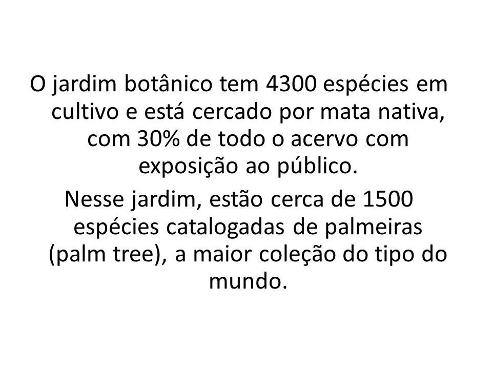 O jardim botânico tem 4300 espécies em cultivo e está cercado por mata nativa, com 30% de todo o acervo com exposição ao público.