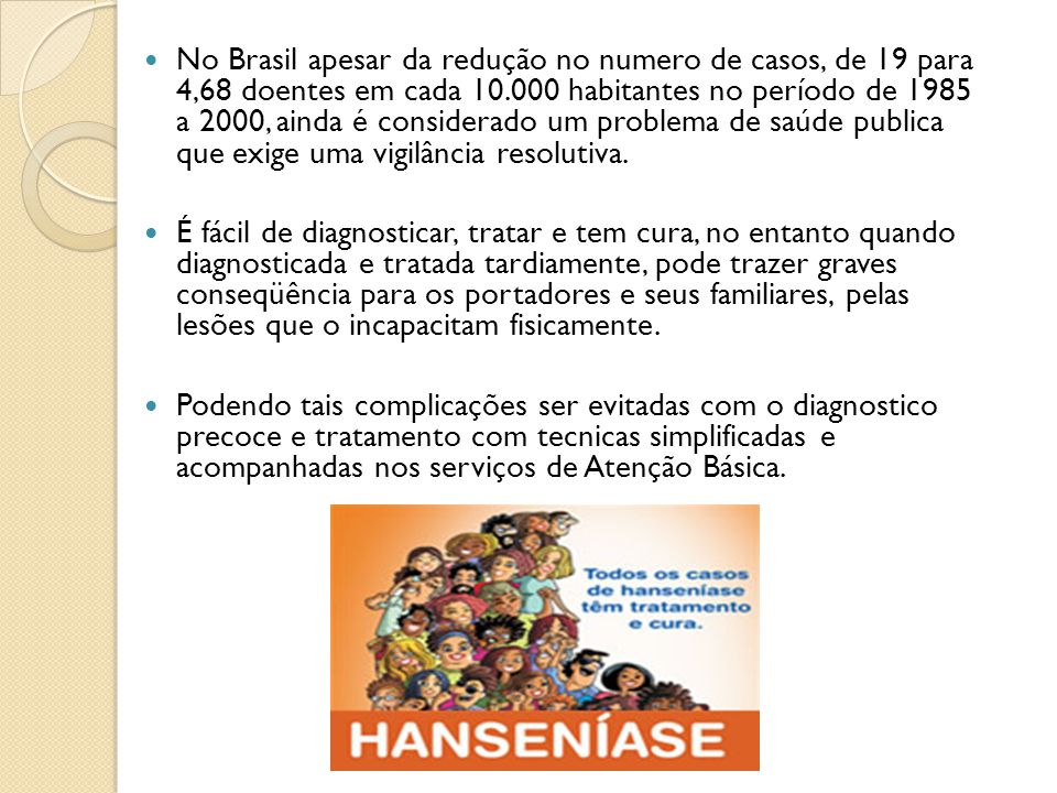 No Brasil apesar da redução no numero de casos, de 19 para 4,68 doentes em cada 10.000 habitantes no período de 1985 a 2000, ainda é considerado um problema de saúde publica que exige uma vigilância resolutiva.