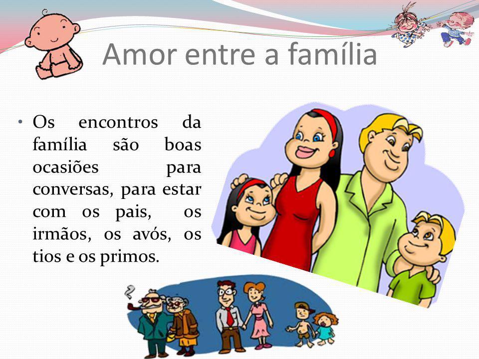 Amor entre a família Os encontros da família são boas ocasiões para conversas, para estar com os pais, os irmãos, os avós, os tios e os primos.