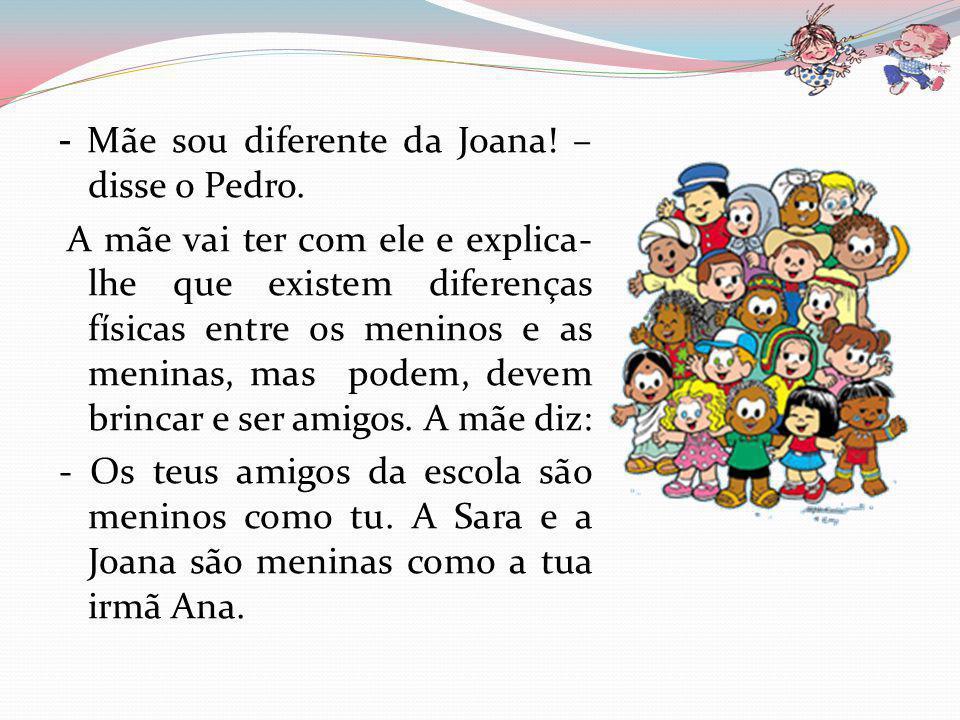 - Mãe sou diferente da Joana! – disse o Pedro.