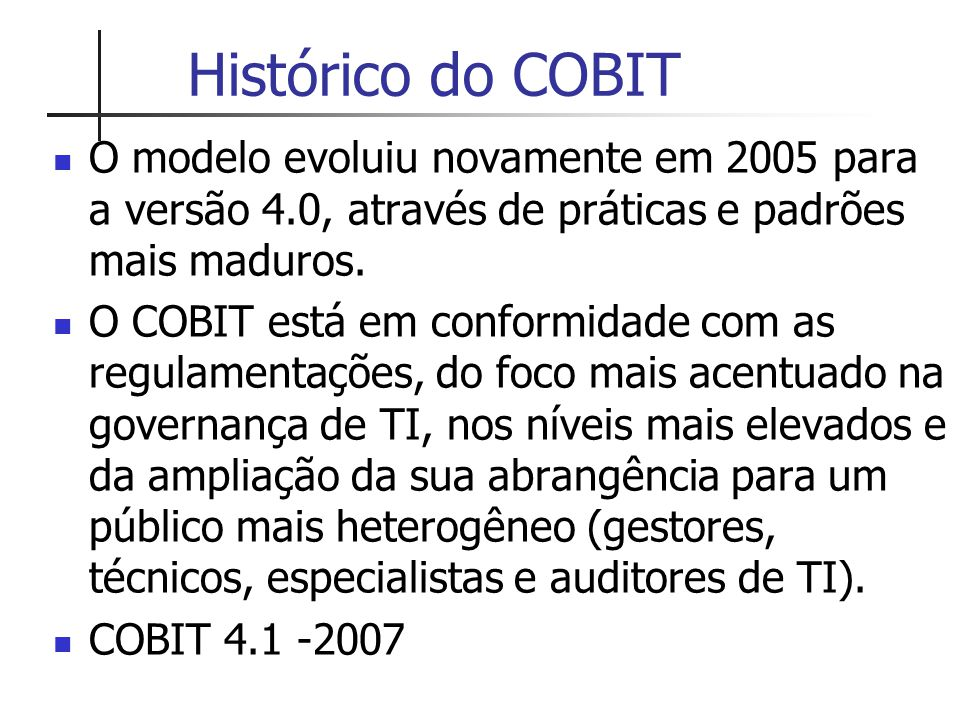 Histórico do COBIT O modelo evoluiu novamente em 2005 para a versão 4.0, através de práticas e padrões mais maduros.