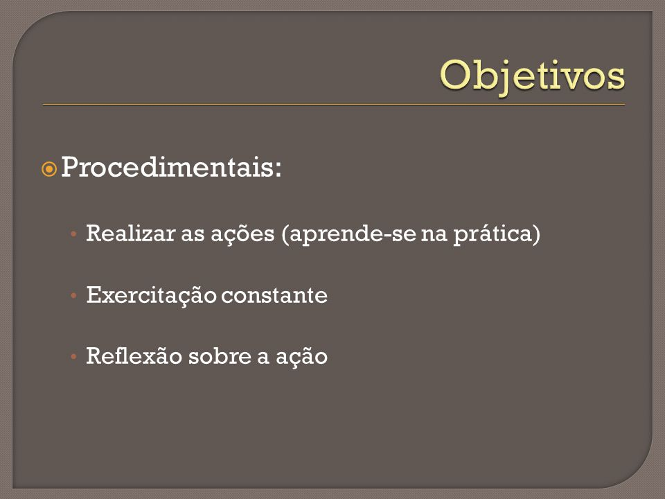 Objetivos Procedimentais: Realizar as ações (aprende-se na prática)