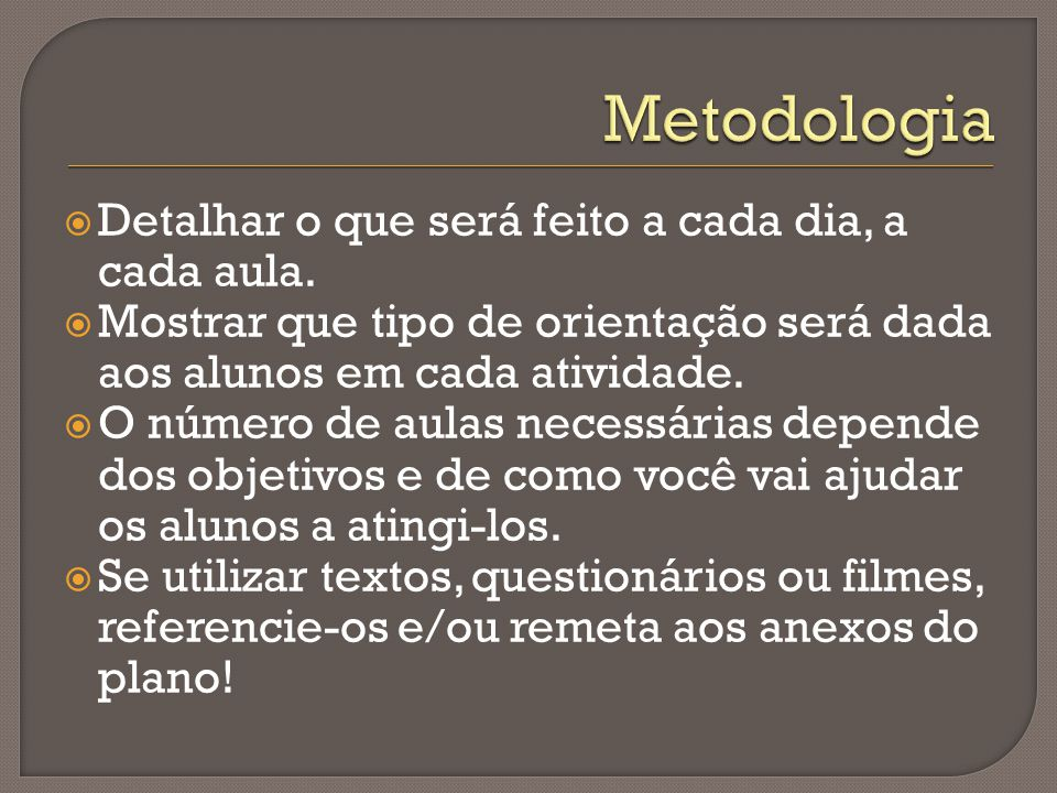 Metodologia Detalhar o que será feito a cada dia, a cada aula.