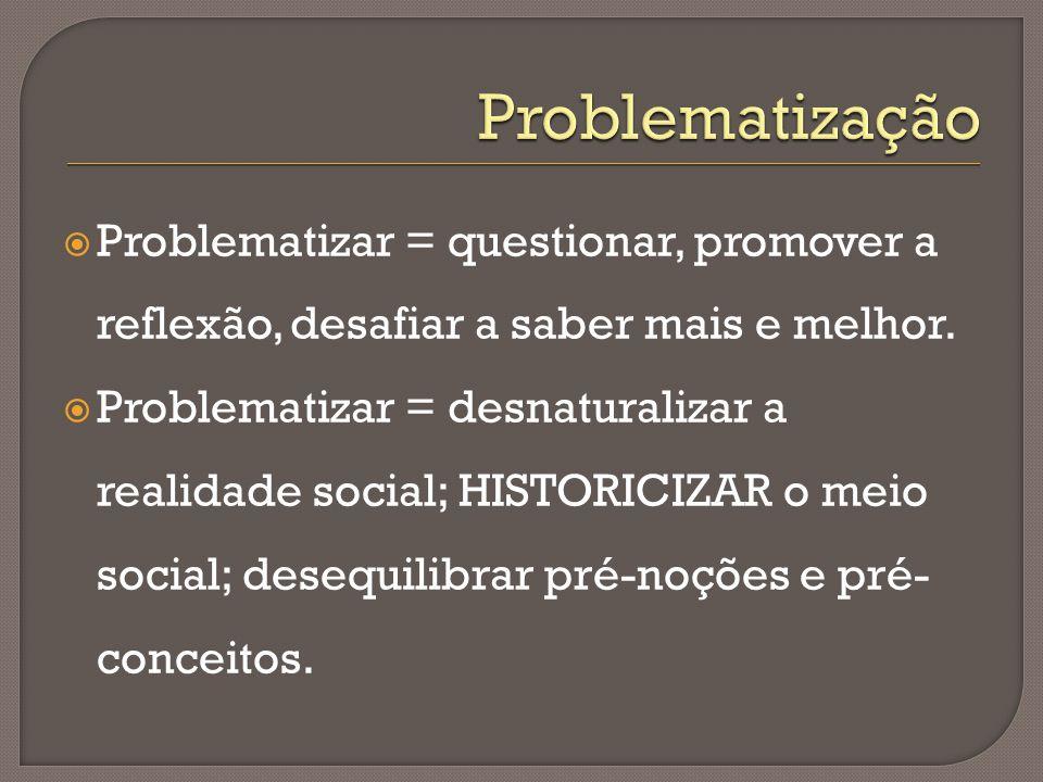 Problematização Problematizar = questionar, promover a reflexão, desafiar a saber mais e melhor.