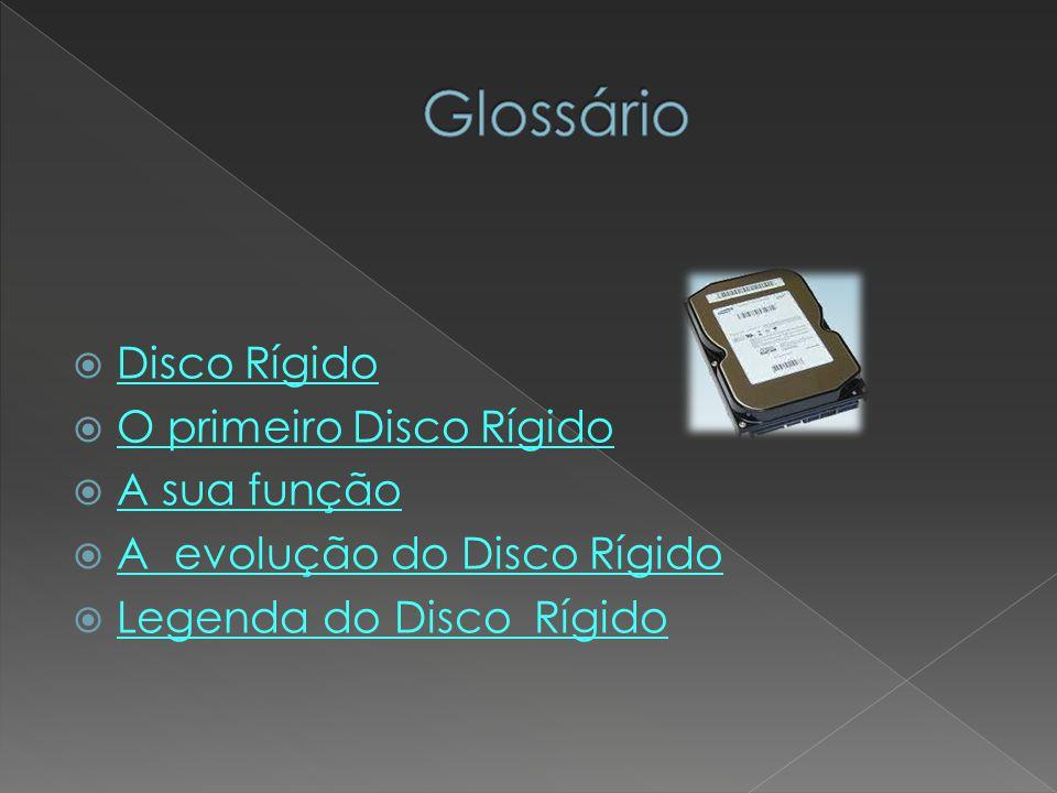 Glossário Disco Rígido O primeiro Disco Rígido A sua função