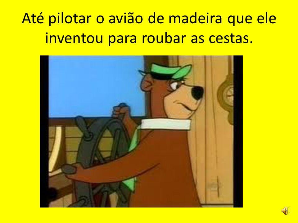 Até pilotar o avião de madeira que ele inventou para roubar as cestas.