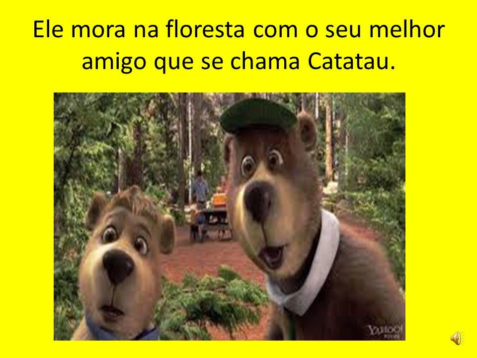 Ele mora na floresta com o seu melhor amigo que se chama Catatau.