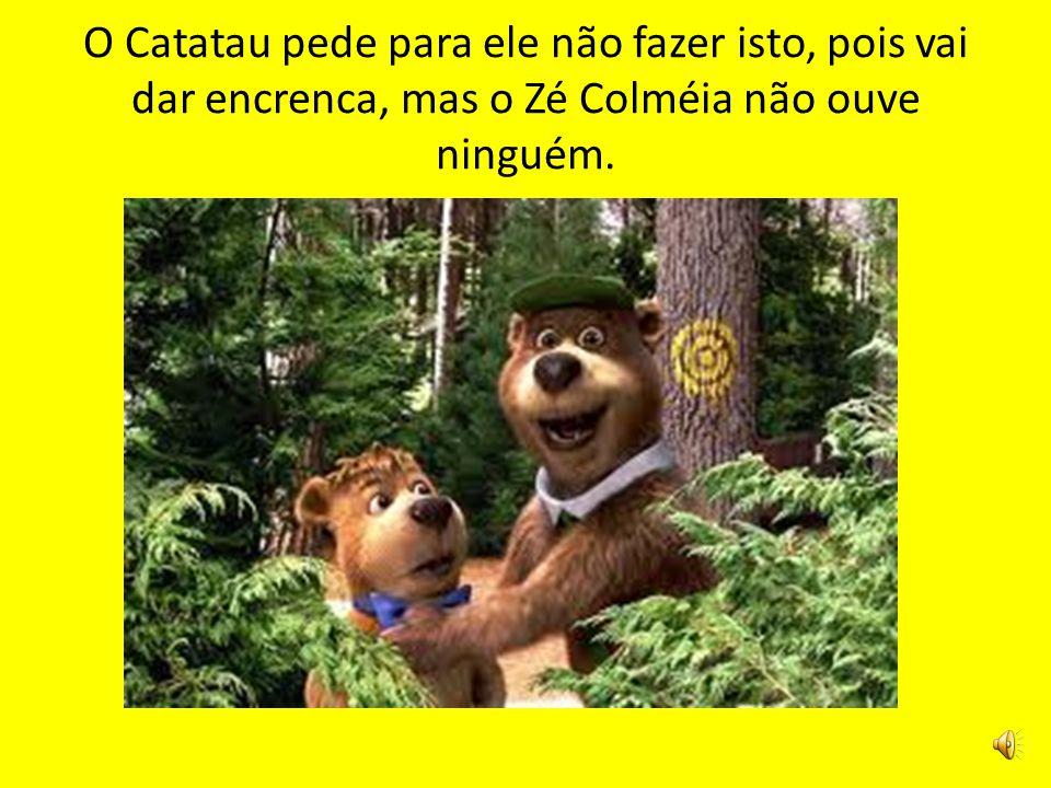 O Catatau pede para ele não fazer isto, pois vai dar encrenca, mas o Zé Colméia não ouve ninguém.