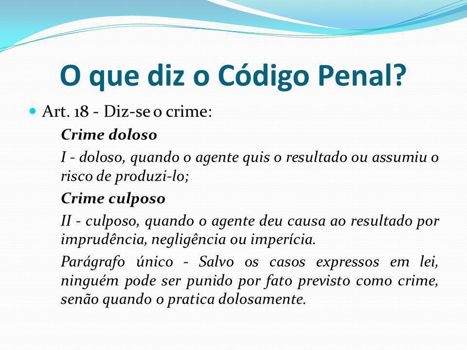 O que diz o Código Penal Art. 18 - Diz-se o crime: Crime doloso