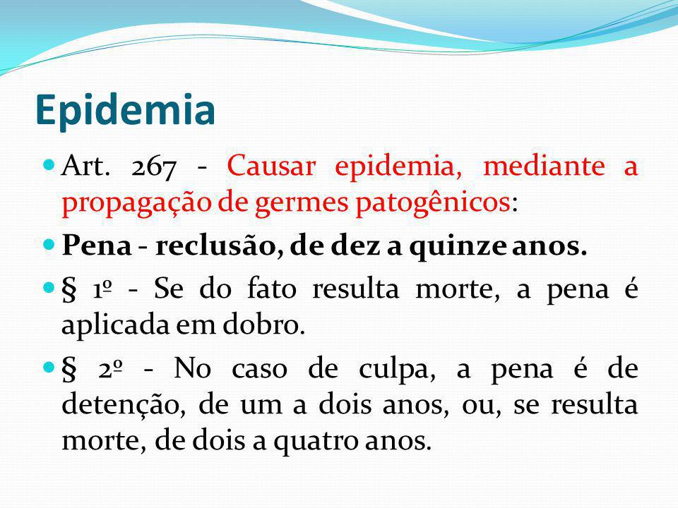 Epidemia Art. 267 - Causar epidemia, mediante a propagação de germes patogênicos: Pena - reclusão, de dez a quinze anos.