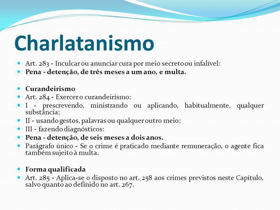 Charlatanismo Art. 283 - Inculcar ou anunciar cura por meio secreto ou infalível: Pena - detenção, de três meses a um ano, e multa.