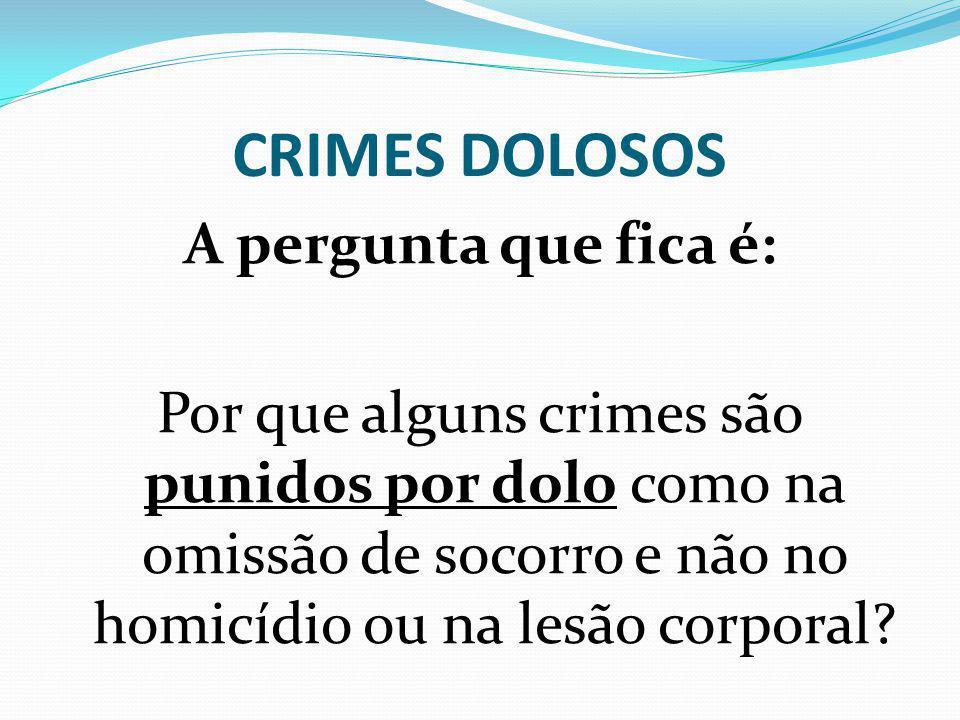 CRIMES DOLOSOS A pergunta que fica é: Por que alguns crimes são punidos por dolo como na omissão de socorro e não no homicídio ou na lesão corporal.