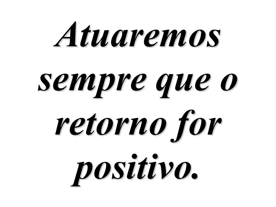Atuaremos sempre que o retorno for positivo.
