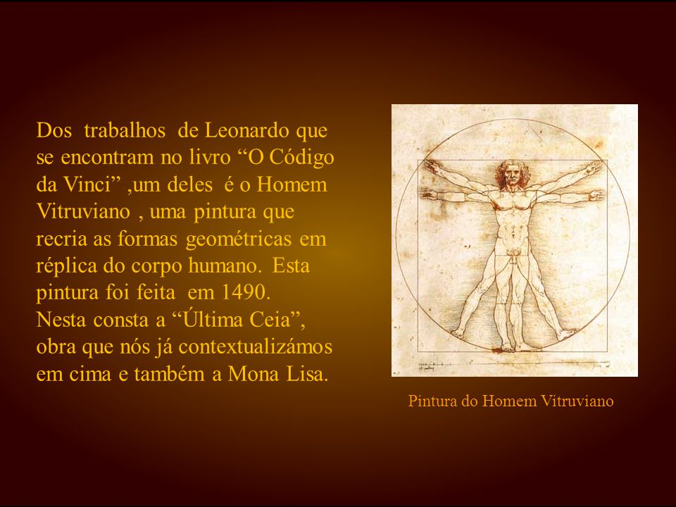 Dos trabalhos de Leonardo que se encontram no livro O Código da Vinci ,um deles é o Homem Vitruviano , uma pintura que recria as formas geométricas em réplica do corpo humano. Esta pintura foi feita em 1490.