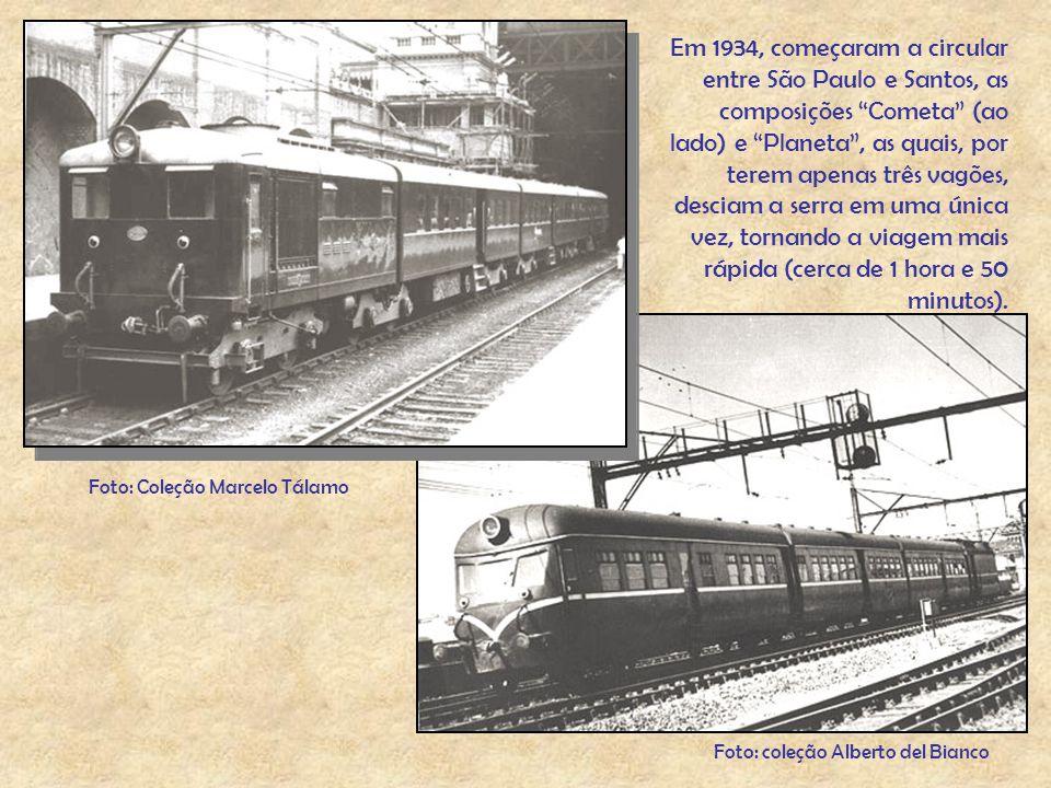 Em 1934, começaram a circular entre São Paulo e Santos, as composições Cometa (ao lado) e Planeta , as quais, por terem apenas três vagões, desciam a serra em uma única vez, tornando a viagem mais rápida (cerca de 1 hora e 50 minutos).