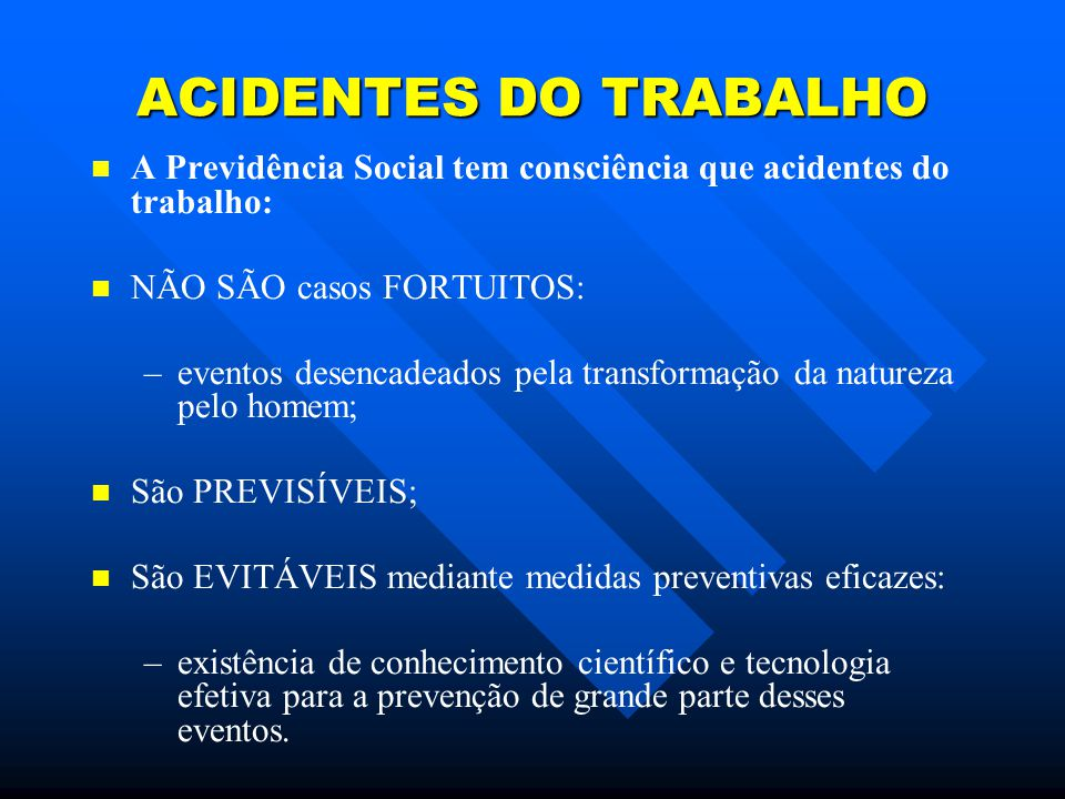 ACIDENTES DO TRABALHO A Previdência Social tem consciência que acidentes do trabalho: NÃO SÃO casos FORTUITOS:
