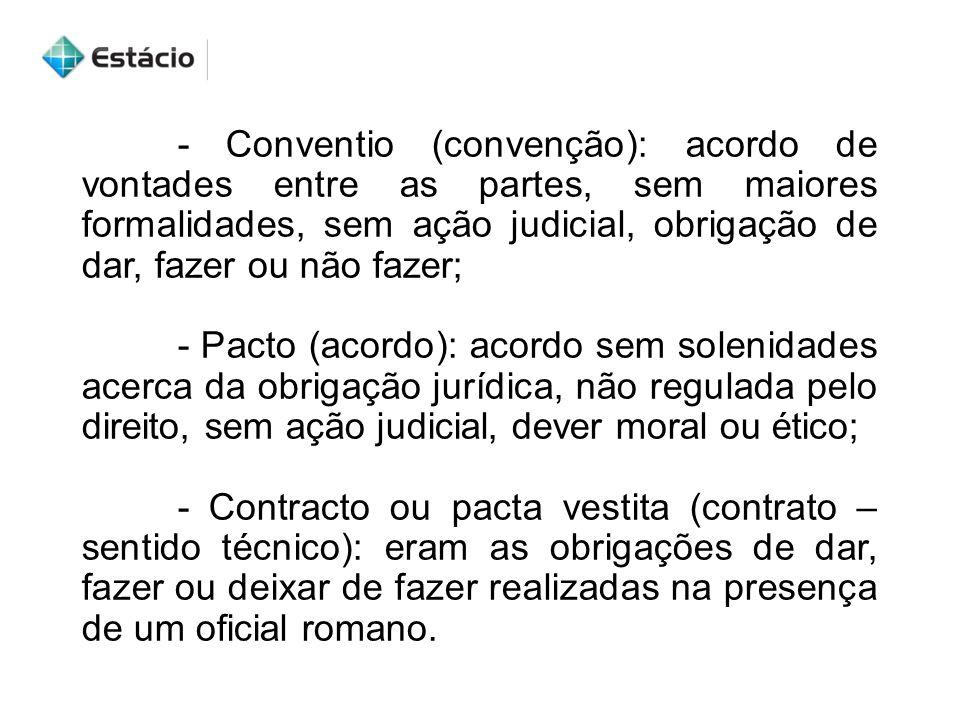 - Conventio (convenção): acordo de vontades entre as partes, sem maiores formalidades, sem ação judicial, obrigação de dar, fazer ou não fazer;
