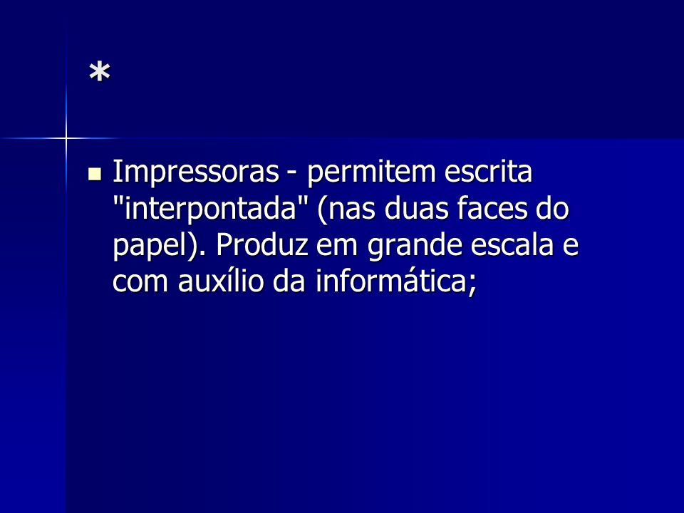* Impressoras - permitem escrita interpontada (nas duas faces do papel).
