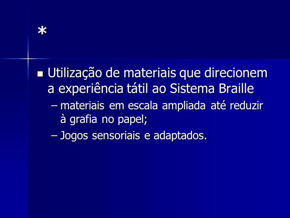 * Utilização de materiais que direcionem a experiência tátil ao Sistema Braille. materiais em escala ampliada até reduzir à grafia no papel;