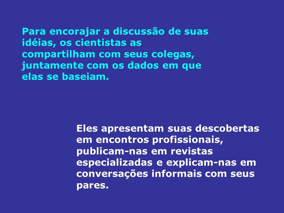Para encorajar a discussão de suas idéias, os cientistas as compartilham com seus colegas, juntamente com os dados em que elas se baseiam.