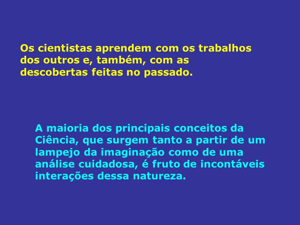 Os cientistas aprendem com os trabalhos dos outros e, também, com as descobertas feitas no passado.