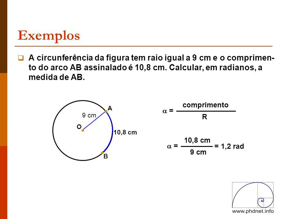 Exemplos A circunferência da figura tem raio igual a 9 cm e o comprimen-to do arco AB assinalado é 10,8 cm. Calcular, em radianos, a medida de AB.
