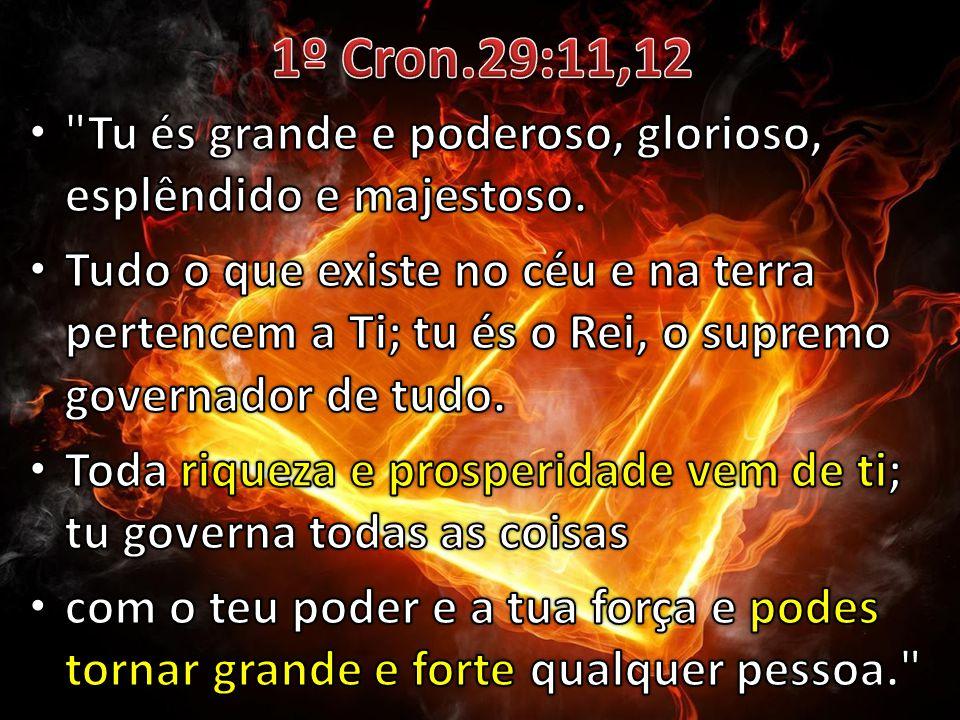 1º Cron.29:11,12 Tu és grande e poderoso, glorioso, esplêndido e majestoso.