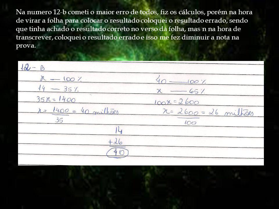 Na numero 12-b cometi o maior erro de todos, fiz os cálculos, porém na hora de virar a folha para colocar o resultado coloquei o resultado errado, sendo que tinha achado o resultado correto no verso da folha, mas n na hora de transcrever, coloquei o resultado errado e isso me fez diminuir a nota na prova.