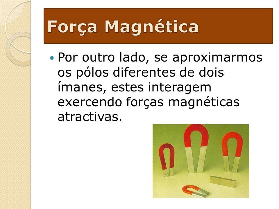 Força Magnética Por outro lado, se aproximarmos os pólos diferentes de dois ímanes, estes interagem exercendo forças magnéticas atractivas.