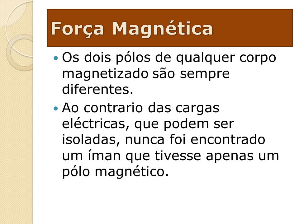 Força Magnética Os dois pólos de qualquer corpo magnetizado são sempre diferentes.