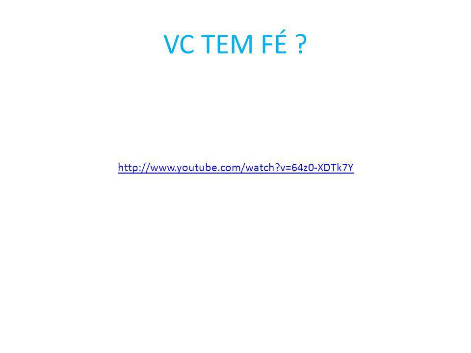 VC TEM FÉ http://www.youtube.com/watch v=64z0-XDTk7Y