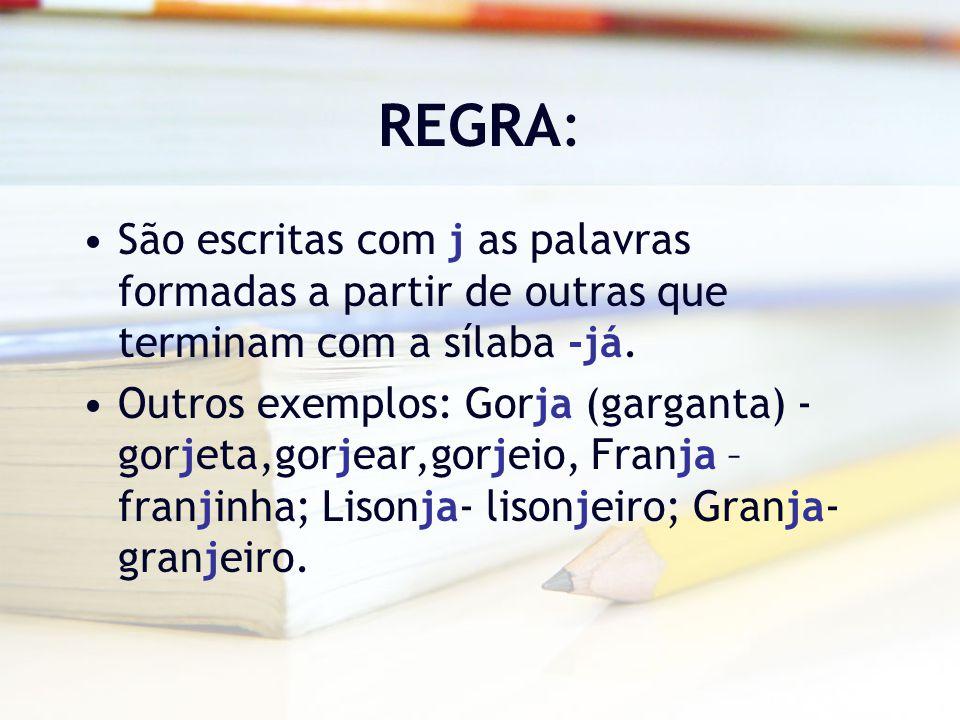 REGRA: São escritas com j as palavras formadas a partir de outras que terminam com a sílaba -já.
