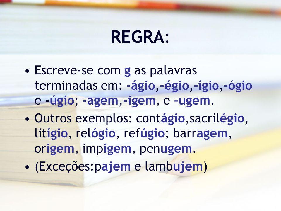 REGRA: Escreve-se com g as palavras terminadas em: -ágio,-égio,-ígio,-ógio e -úgio; -agem,-igem, e –ugem.