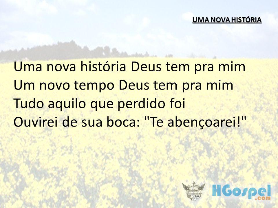 UMA NOVA HISTÓRIA Uma nova história Deus tem pra mim Um novo tempo Deus tem pra mim Tudo aquilo que perdido foi Ouvirei de sua boca: Te abençoarei!