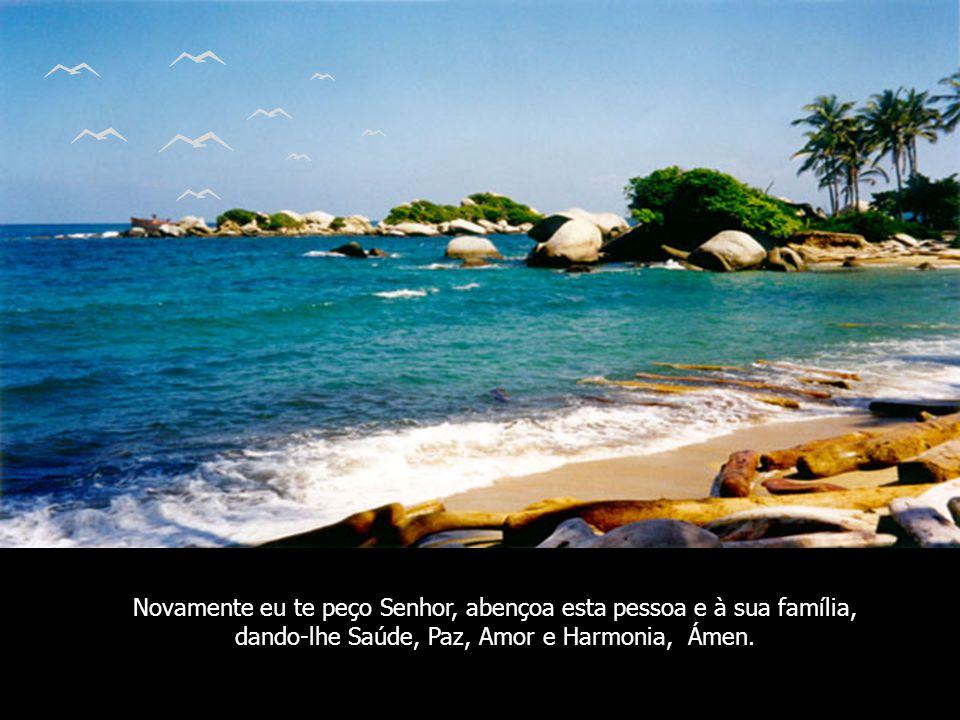 Novamente eu te peço Senhor, abençoa esta pessoa e à sua família, dando-lhe Saúde, Paz, Amor e Harmonia, Ámen.
