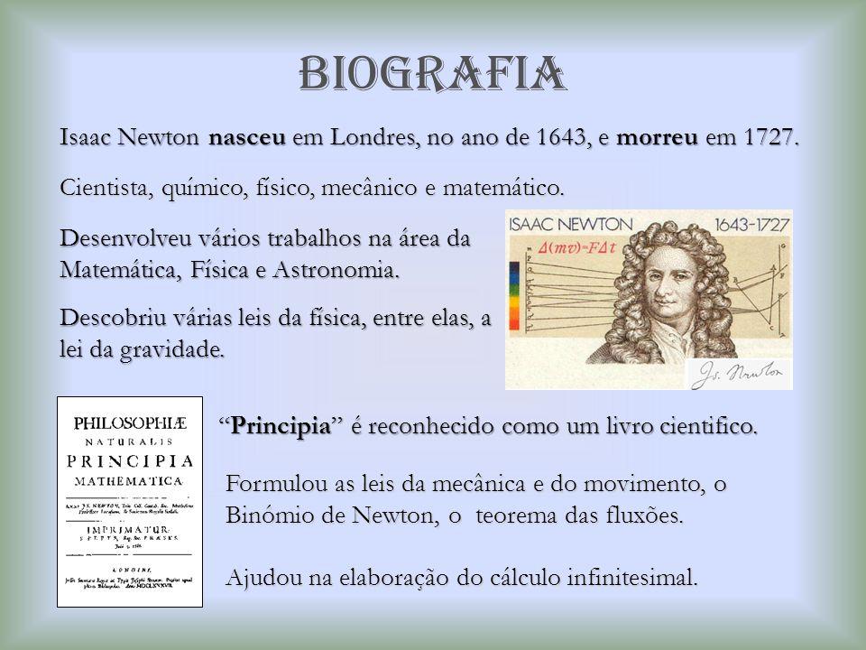 BIOGRAFIA Isaac Newton nasceu em Londres, no ano de 1643, e morreu em 1727. Cientista, químico, físico, mecânico e matemático.