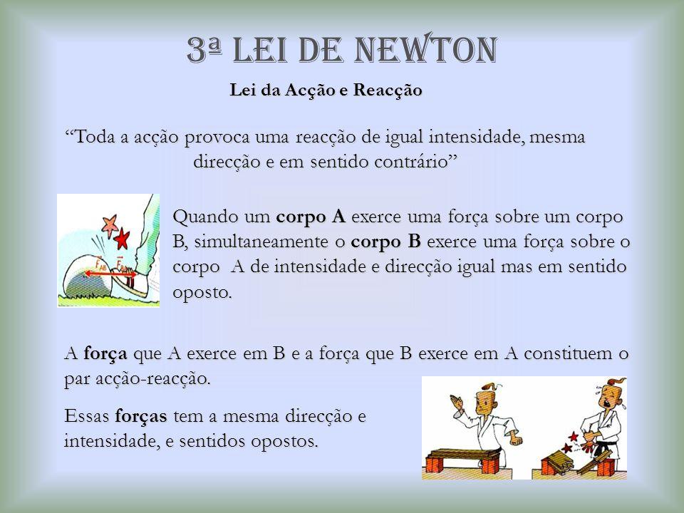 3ª Lei de newton Lei da Acção e Reacção. Toda a acção provoca uma reacção de igual intensidade, mesma direcção e em sentido contrário