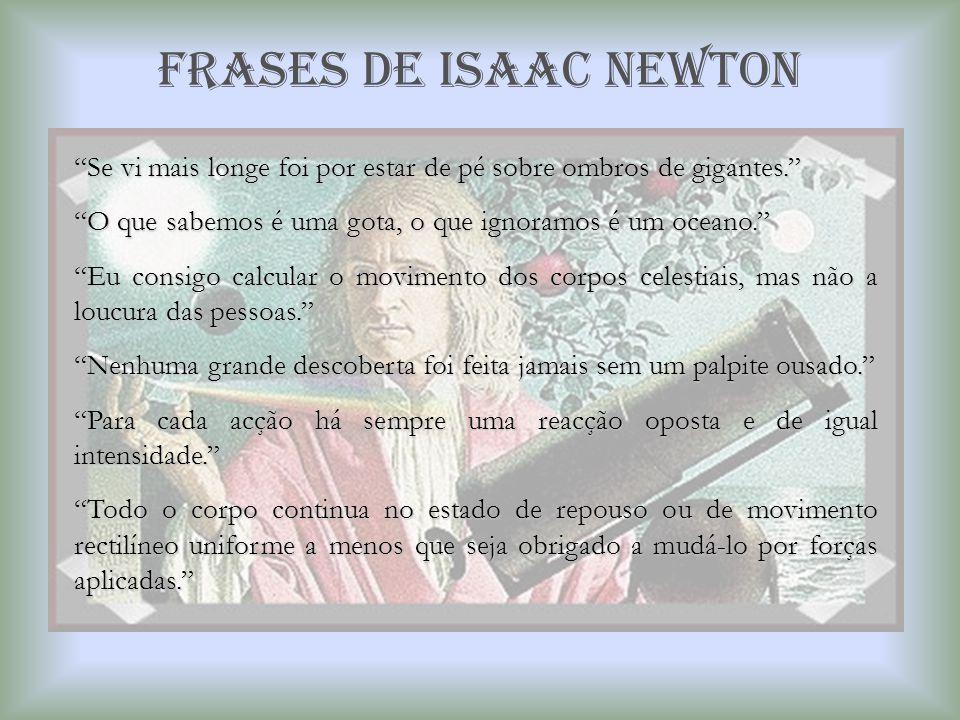 Frases de isaac newton Se vi mais longe foi por estar de pé sobre ombros de gigantes. O que sabemos é uma gota, o que ignoramos é um oceano.