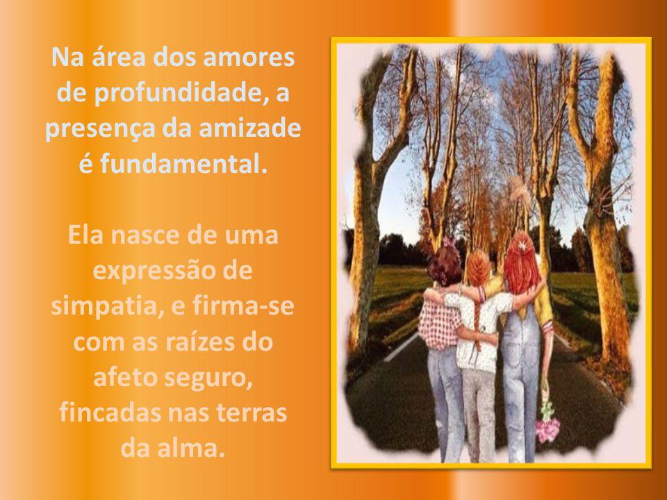 Na área dos amores de profundidade, a presença da amizade é fundamental.