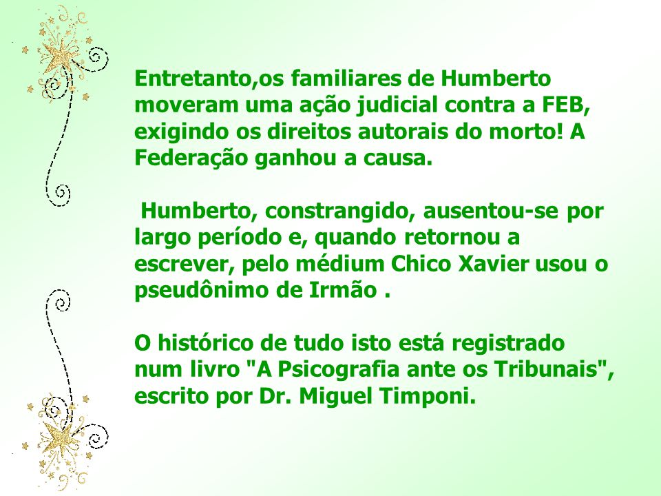 Entretanto,os familiares de Humberto moveram uma ação judicial contra a FEB, exigindo os direitos autorais do morto! A Federação ganhou a causa.