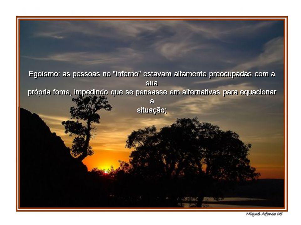 Egoísmo: as pessoas no inferno estavam altamente preocupadas com a sua própria fome, impedindo que se pensasse em alternativas para equacionar a situação;
