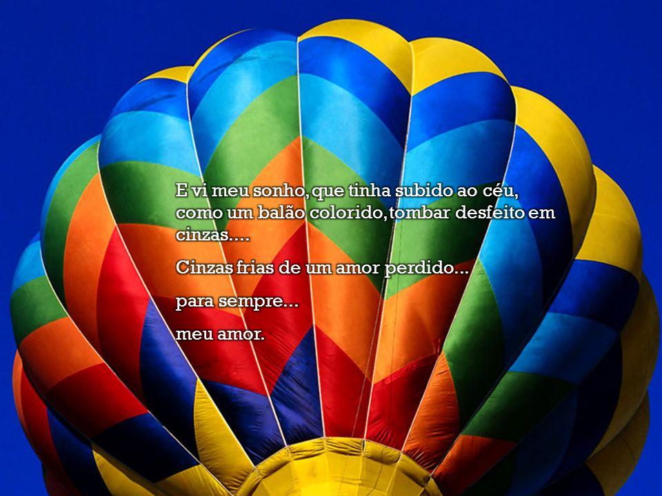 E vi meu sonho, que tinha subido ao céu, como um balão colorido, tombar desfeito em cinzas....